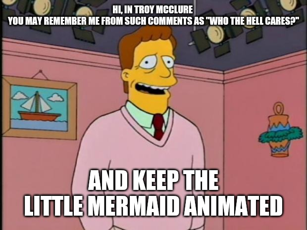 "Hi I'm Troy McClure | HI, IN TROY MCCLURE  YOU MAY REMEMBER ME FROM SUCH COMMENTS AS ""WHO THE HELL CARES?"" AND KEEP THE LITTLE MERMAID ANIMATED 