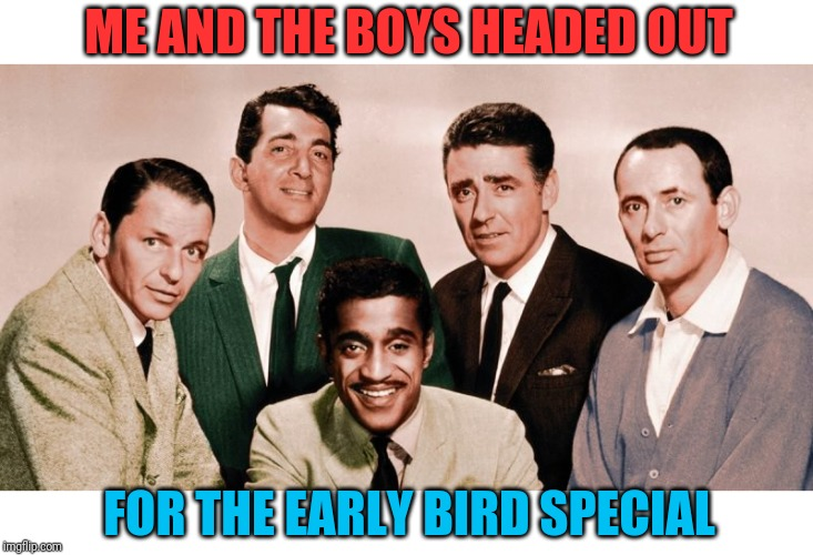 Restaurant deals are the best |  ME AND THE BOYS HEADED OUT; FOR THE EARLY BIRD SPECIAL | image tagged in the orignal me and the boys,early bird,restaurant,denny's,demotivationals,rat pack | made w/ Imgflip meme maker
