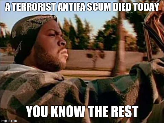 Lefty scum like AOC are instigating people to attack ICE facilities | A TERRORIST ANTIFA SCUM DIED TODAY YOU KNOW THE REST | image tagged in memes,today was a good day,antifa,terrorism | made w/ Imgflip meme maker