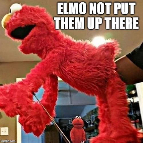 ELMO NOT PUT THEM UP THERE | made w/ Imgflip meme maker