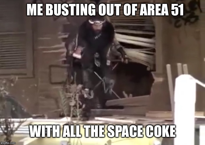ME BUSTING OUT OF AREA 51 WITH ALL THE SPACE COKE | image tagged in area 51,coke,diet coke,cheech and chong,alien,aliens | made w/ Imgflip meme maker
