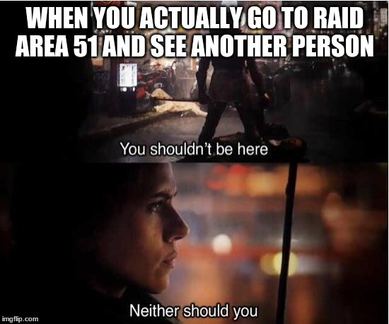 You shouldn't be here, Neither should you | WHEN YOU ACTUALLY GO TO RAID AREA 51 AND SEE ANOTHER PERSON | image tagged in you shouldn't be here neither should you | made w/ Imgflip meme maker