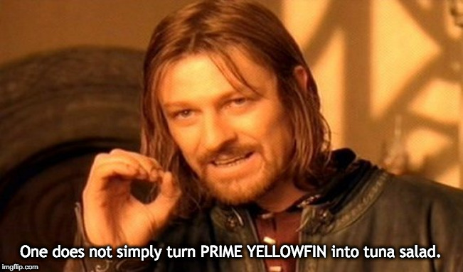 One Does Not Simply Meme |  One does not simply turn PRIME YELLOWFIN into tuna salad. | image tagged in memes,one does not simply | made w/ Imgflip meme maker