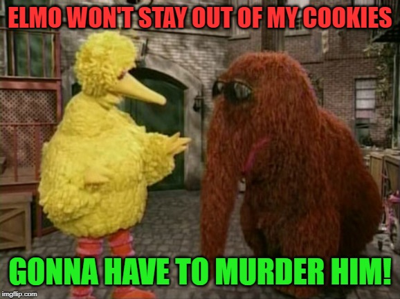 Big Bird And Snuffy Meme | ELMO WON'T STAY OUT OF MY COOKIES GONNA HAVE TO MURDER HIM! | image tagged in memes,big bird and snuffy | made w/ Imgflip meme maker