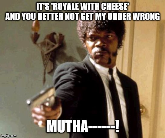 Say That Again I Dare You Meme | IT'S 'ROYALE WITH CHEESE' AND YOU BETTER NOT GET MY ORDER WRONG MUTHA------! | image tagged in memes,say that again i dare you | made w/ Imgflip meme maker