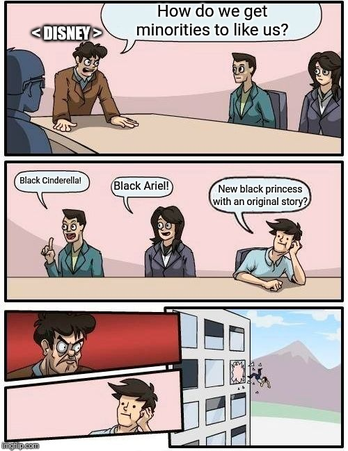 Boardroom Meeting Suggestion Meme | How do we get minorities to like us? Black Cinderella! Black Ariel! New black princess with an original story? < DISNEY > | image tagged in memes,boardroom meeting suggestion | made w/ Imgflip meme maker