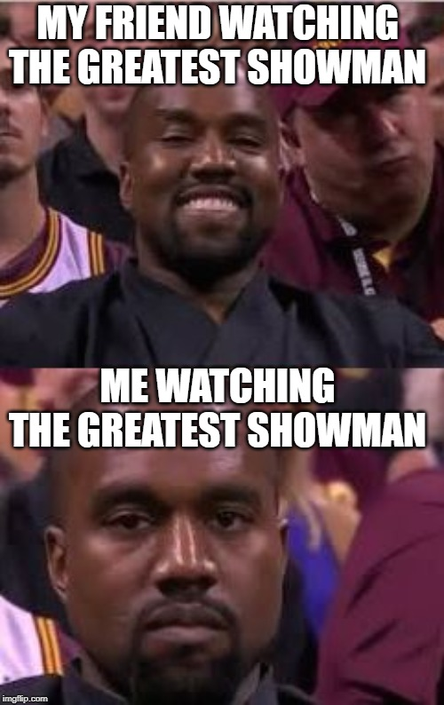 Kanye Smile Then Sad | MY FRIEND WATCHING THE GREATEST SHOWMAN ME WATCHING THE GREATEST SHOWMAN | image tagged in kanye smile then sad | made w/ Imgflip meme maker