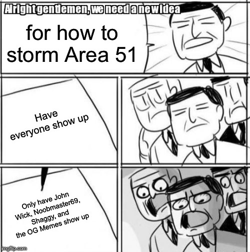 Area 51 raid funny haha | for how to storm Area 51 Have everyone show up Only have John Wick, Noobmaster69, Shaggy, and the OG Memes show up | image tagged in memes,alright gentlemen we need a new idea,john wick,funny,noobmaster69,storm area 51 | made w/ Imgflip meme maker