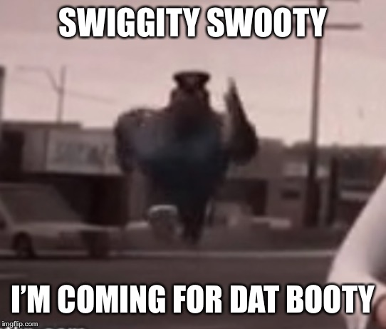 SWIGGITY SWOOTY I'M COMING FOR DAT BOOTY | made w/ Imgflip meme maker