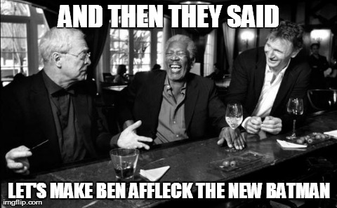 AND THEN THEY SAID LET'S MAKE BEN AFFLECK THE NEW BATMAN | image tagged in funny,celebs,memes,ben affleck,batman | made w/ Imgflip meme maker