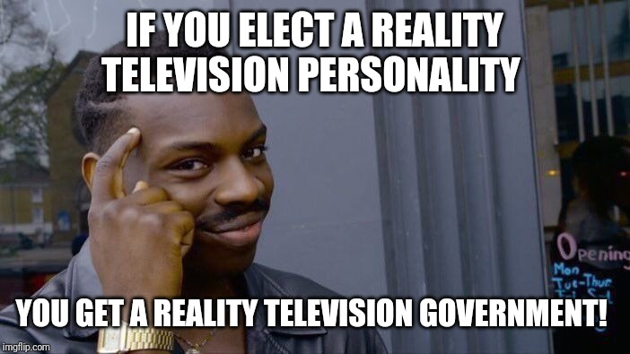 You get what you elect ...um actually  who the electoral college elects. | IF YOU ELECT A REALITY TELEVISION PERSONALITY YOU GET A REALITY TELEVISION GOVERNMENT! | image tagged in memes,roll safe think about it,potus,election 2016,reality tv | made w/ Imgflip meme maker