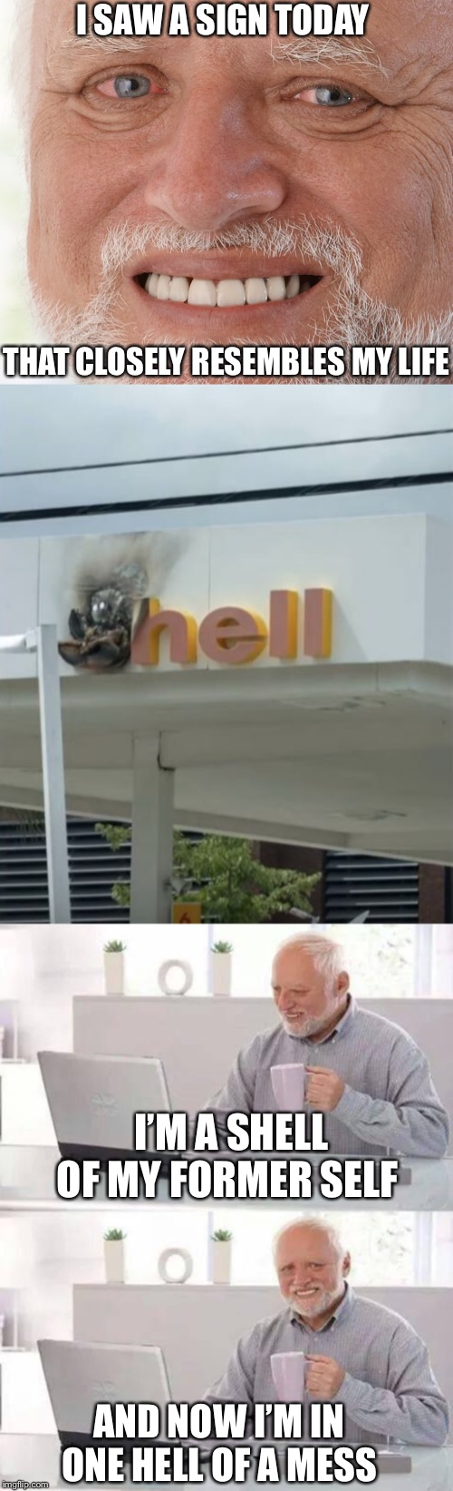 Welcome to hell | I'M A SHELL OF MY FORMER SELF AND NOW I'M IN ONE HELL OF A MESS I SAW A SIGN TODAY THAT CLOSELY RESEMBLES MY LIFE | image tagged in memes,hide the pain harold,shell,explosion,what the hell,stupid signs | made w/ Imgflip meme maker