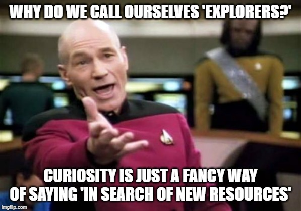 Picard Wtf | WHY DO WE CALL OURSELVES 'EXPLORERS?' CURIOSITY IS JUST A FANCY WAY OF SAYING 'IN SEARCH OF NEW RESOURCES' | image tagged in memes,picard wtf | made w/ Imgflip meme maker