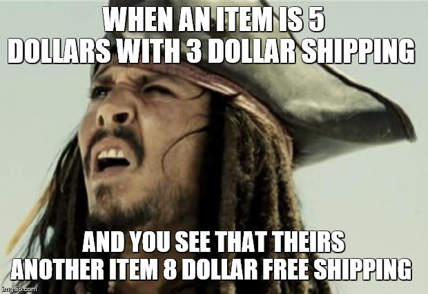 idk I thought this one would be funny? | WHEN AN ITEM IS 5 DOLLARS WITH 3 DOLLAR SHIPPING AND YOU SEE THAT THEIRS ANOTHER ITEM 8 DOLLAR FREE SHIPPING | image tagged in confused dafuq jack sparrow what,cool bullshit shit,confused guy,when an anime leaves you on a cliffhanger,seems legit | made w/ Imgflip meme maker