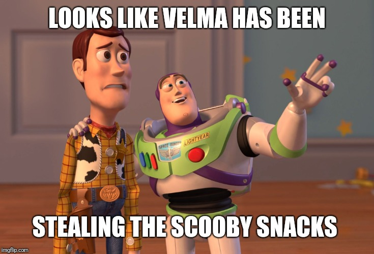 X, X Everywhere Meme | LOOKS LIKE VELMA HAS BEEN STEALING THE SCOOBY SNACKS | image tagged in memes,x x everywhere | made w/ Imgflip meme maker