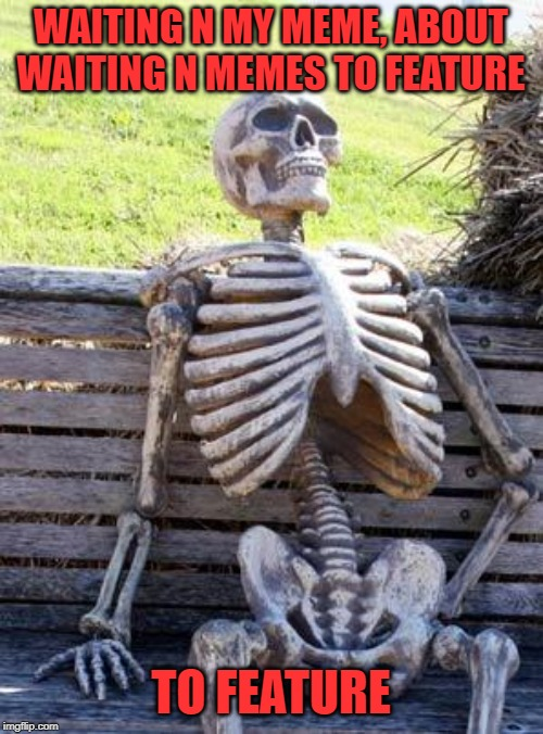 Waiting Skeleton Meme | WAITING N MY MEME, ABOUT WAITING N MEMES TO FEATURE TO FEATURE | image tagged in memes,waiting skeleton | made w/ Imgflip meme maker