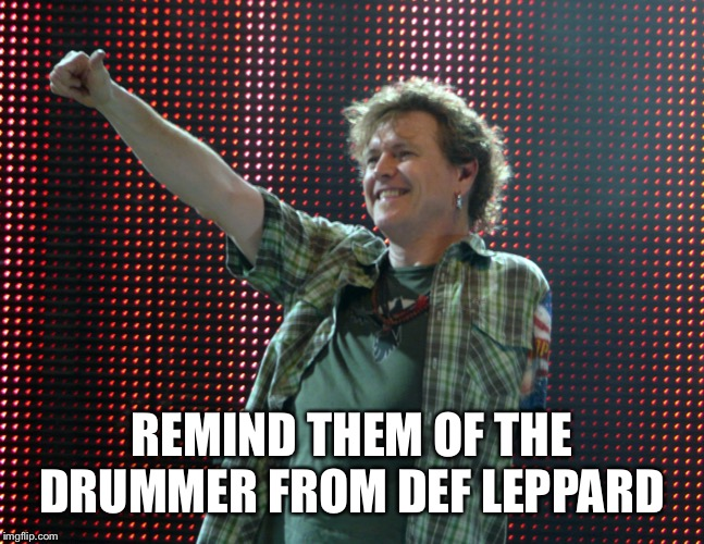 Def Leppard Drummer | REMIND THEM OF THE DRUMMER FROM DEF LEPPARD | image tagged in def leppard drummer | made w/ Imgflip meme maker