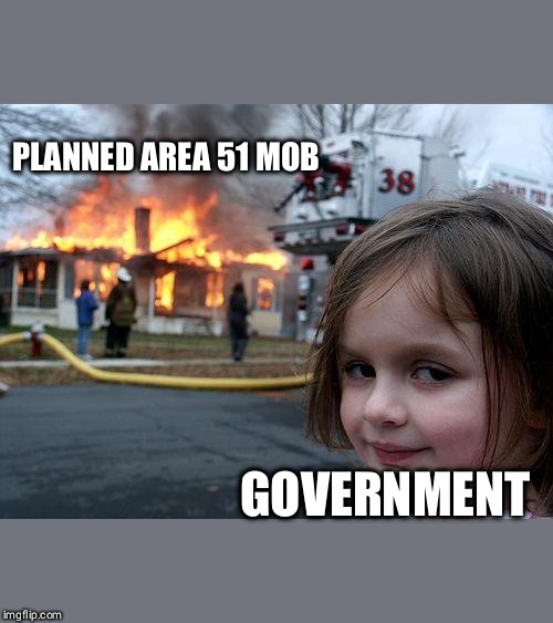 Area 51 Disaster | PLANNED AREA 51 MOB GOVERNMENT | image tagged in memes,disaster girl,area 51,government,2019 | made w/ Imgflip meme maker