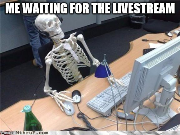 Waiting skeleton | ME WAITING FOR THE LIVESTREAM | image tagged in waiting skeleton | made w/ Imgflip meme maker