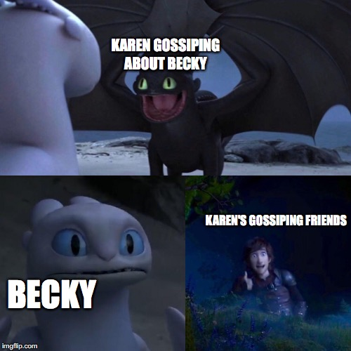 Gossip in a nutshell | KAREN GOSSIPING ABOUT BECKY BECKY KAREN'S GOSSIPING FRIENDS | image tagged in night fury | made w/ Imgflip meme maker