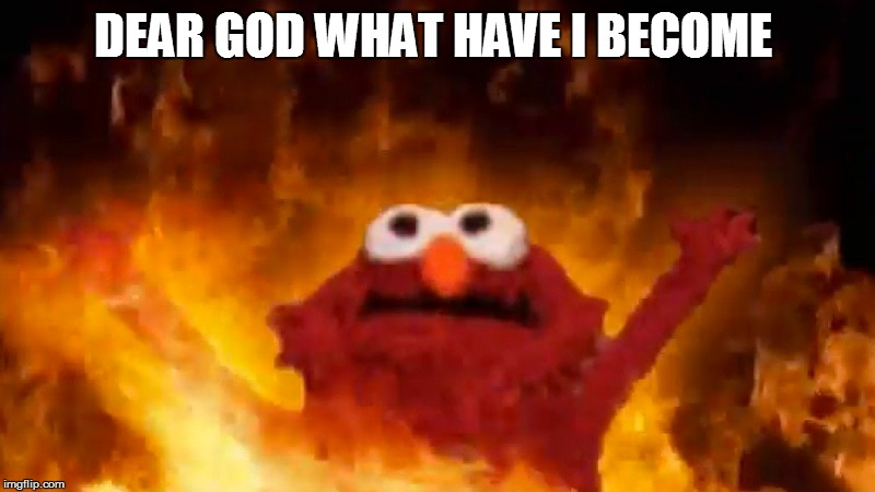 Rise Elmo | DEAR GOD WHAT HAVE I BECOME | image tagged in elmo | made w/ Imgflip meme maker