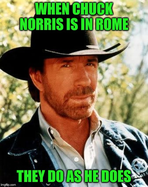 He Came, He Saw, He Conquered |  WHEN CHUCK NORRIS IS IN ROME; THEY DO AS HE DOES | image tagged in memes,chuck norris,romans,when in rome,mission impossible,dashhopes | made w/ Imgflip meme maker