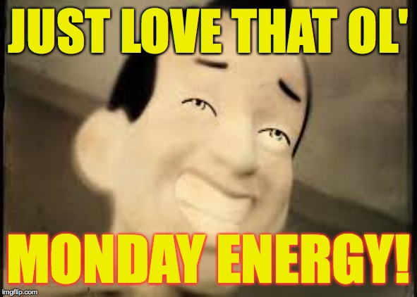 JUST LOVE THAT OL' MONDAY ENERGY! | made w/ Imgflip meme maker