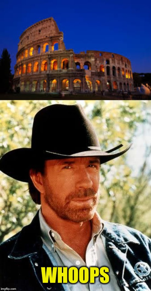 WHOOPS | image tagged in memes,chuck norris,coliseum | made w/ Imgflip meme maker
