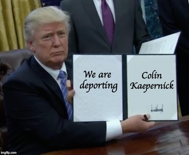 Just do it. | We are  deporting Colin Kaepernick | image tagged in memes,trump bill signing,colin kaepernick | made w/ Imgflip meme maker