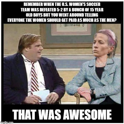 Chris Farley and Rapinoe | REMEMBER WHEN THE U.S. WOMEN'S SOCCER TEAM WAS DEFEATED 5-2 BY A BUNCH OF 15 YEAR OLD BOYS BUT YOU WENT AROUND TELLING EVERYONE THE WOMEN SH | image tagged in chris farley | made w/ Imgflip meme maker