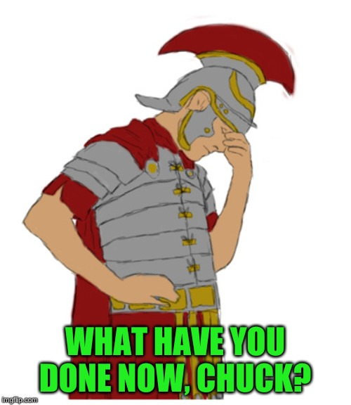 Roman facepalm | WHAT HAVE YOU DONE NOW, CHUCK? | image tagged in roman facepalm | made w/ Imgflip meme maker