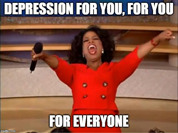 am I only one... | DEPRESSION FOR YOU, FOR YOU FOR EVERYONE | image tagged in memes,oprah you get a | made w/ Imgflip meme maker