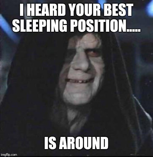 Sidious Error | I HEARD YOUR BEST SLEEPING POSITION..... IS AROUND | image tagged in memes,sidious error | made w/ Imgflip meme maker