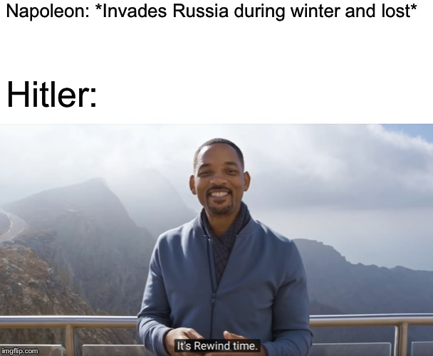 It's rewind time | Napoleon: *Invades Russia during winter and lost* Hitler: | image tagged in it's rewind time,memes,adolf hitler,napoleon bonaparte,ww2,historical meme | made w/ Imgflip meme maker