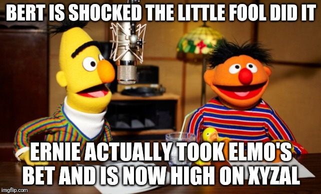 Bert And Ernie Radio |  BERT IS SHOCKED THE LITTLE FOOL DID IT; ERNIE ACTUALLY TOOK ELMO'S BET AND IS NOW HIGH ON XYZAL | image tagged in bert and ernie radio | made w/ Imgflip meme maker