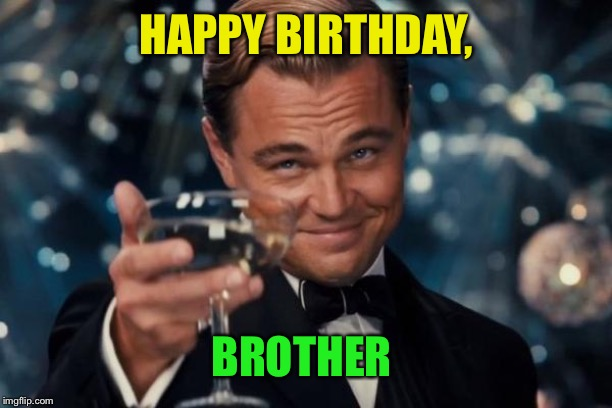 Leonardo Dicaprio Cheers Meme | HAPPY BIRTHDAY, BROTHER | image tagged in memes,leonardo dicaprio cheers | made w/ Imgflip meme maker