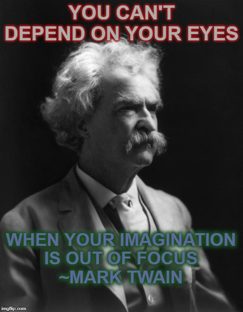 Mark Twain Thought |  YOU CAN'T DEPEND ON YOUR EYES; WHEN YOUR IMAGINATION IS OUT OF FOCUS ~MARK TWAIN | image tagged in mark twain thought | made w/ Imgflip meme maker