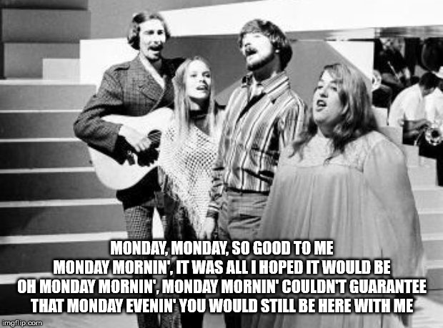 MONDAY, MONDAY, SO GOOD TO ME MONDAY MORNIN', IT WAS ALL I HOPED IT WOULD BE OH MONDAY MORNIN', MONDAY MORNIN' COULDN'T GUARANTEE THAT MONDA | made w/ Imgflip meme maker