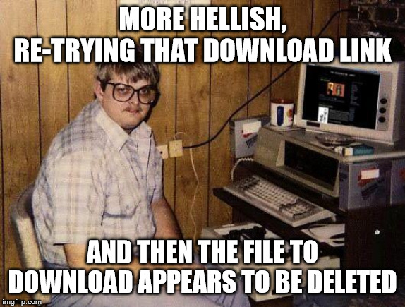 computer nerd | MORE HELLISH, RE-TRYING THAT DOWNLOAD LINK AND THEN THE FILE TO DOWNLOAD APPEARS TO BE DELETED | image tagged in computer nerd | made w/ Imgflip meme maker