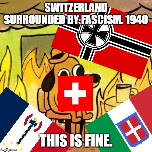 The Swiss watching the world burn while drinking nestle hot chocolate. | SWITZERLAND SURROUNDED BY FASCISM. 1940 THIS IS FINE. | image tagged in dog in burning house,ww2,switzerland | made w/ Imgflip meme maker