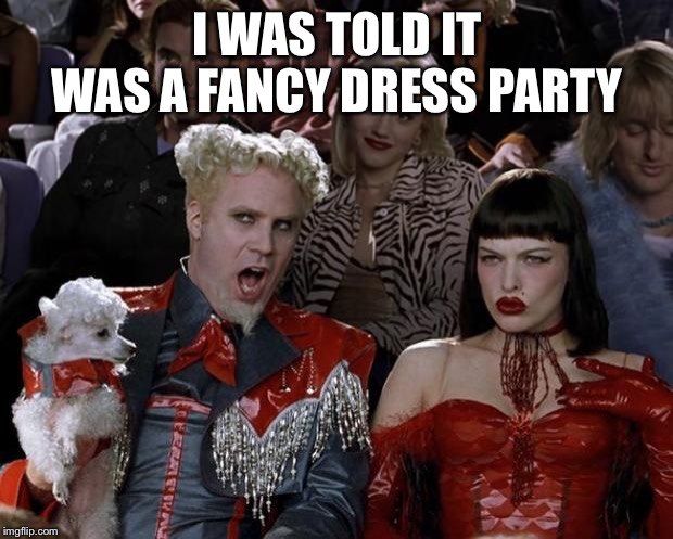 Mugatu So Hot Right Now | I WAS TOLD IT WAS A FANCY DRESS PARTY | image tagged in memes,mugatu so hot right now | made w/ Imgflip meme maker
