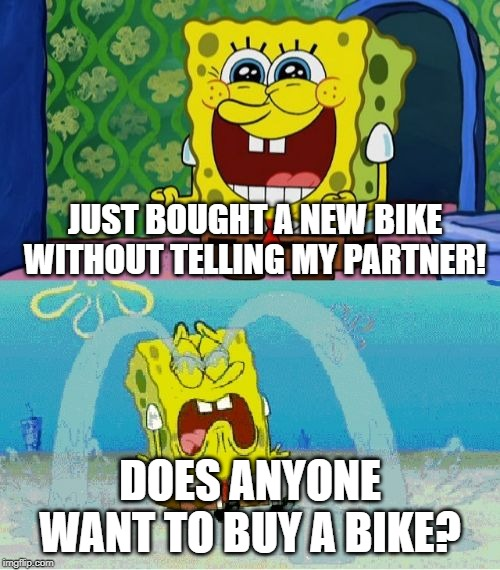 spongebob happy and sad | JUST BOUGHT A NEW BIKE WITHOUT TELLING MY PARTNER! DOES ANYONE WANT TO BUY A BIKE? | image tagged in spongebob happy and sad | made w/ Imgflip meme maker