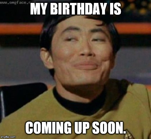 sulu | MY BIRTHDAY IS COMING UP SOON. | image tagged in sulu | made w/ Imgflip meme maker