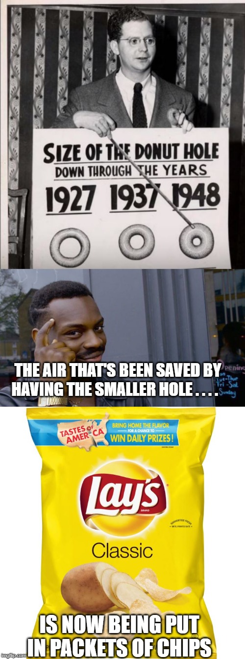 one's loss, another's gain | THE AIR THAT'S BEEN SAVED BY HAVING THE SMALLER HOLE . . . . IS NOW BEING PUT IN PACKETS OF CHIPS | image tagged in memes,chips,hole in donut | made w/ Imgflip meme maker