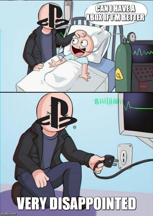 sony got the wrong child |  CAN I HAVE A XBOX IF I'M BETTER; VERY DISAPPOINTED | image tagged in dank memes,xbox vs ps4,ps4,fortnite,memes,overwatch | made w/ Imgflip meme maker