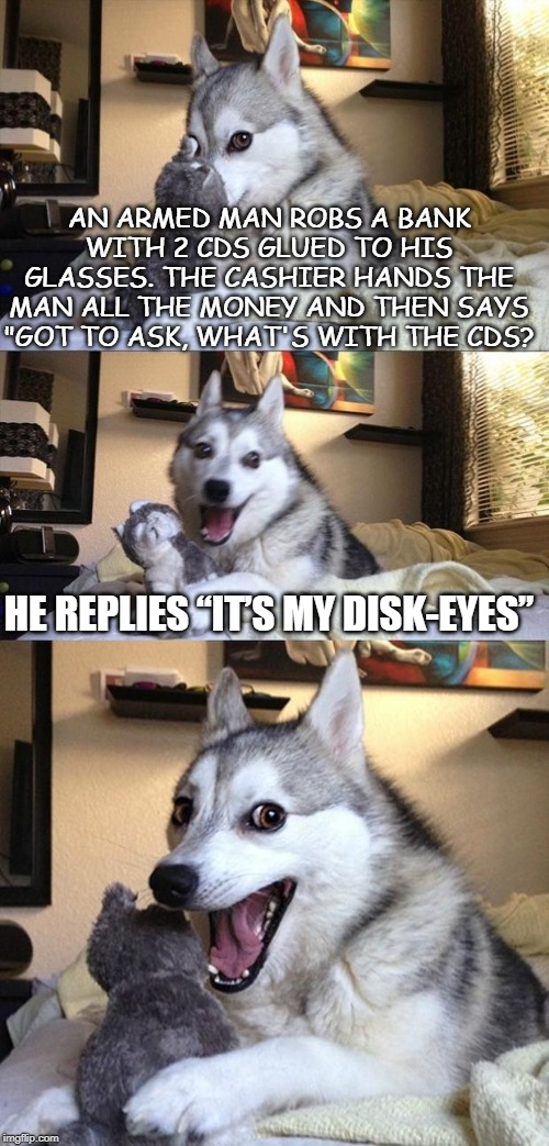"Bad Joke Dog |  AN ARMED MAN ROBS A BANK WITH 2 CDS GLUED TO HIS GLASSES. THE CASHIER HANDS THE MAN ALL THE MONEY AND THEN SAYS ""GOT TO ASK, WHAT'S WITH THE CDS? HE REPLIES ""IT'S MY DISK-EYES"" 