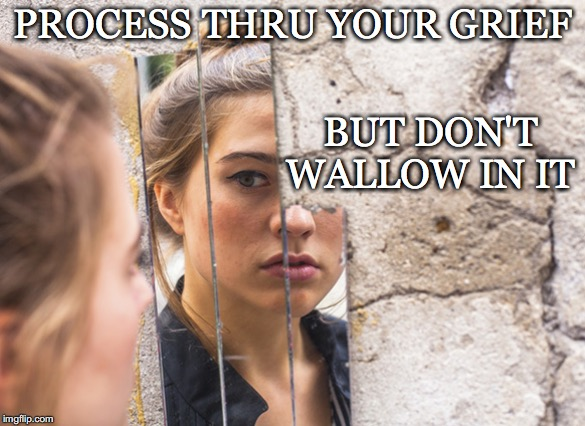 The Point is to Move On not get Stuck | PROCESS THRU YOUR GRIEF BUT DON'T WALLOW IN IT | image tagged in grief,process,don't,wallow,broken mirror | made w/ Imgflip meme maker