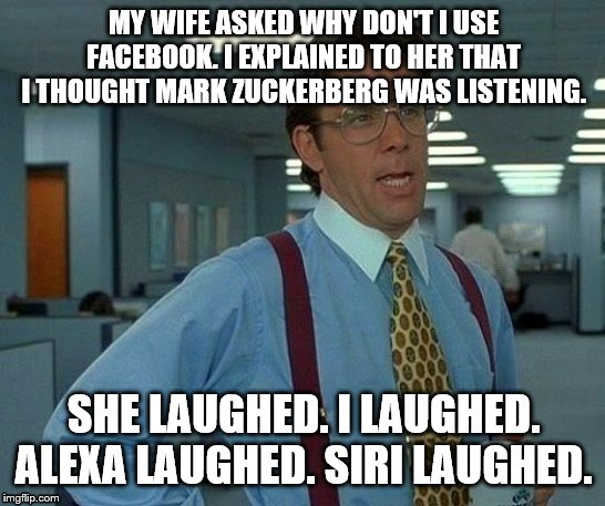 Conversations around the water cooler? |  MY WIFE ASKED WHY DON'T I USE FACEBOOK. I EXPLAINED TO HER THAT I THOUGHT MARK ZUCKERBERG WAS LISTENING. SHE LAUGHED. I LAUGHED. ALEXA LAUGHED. SIRI LAUGHED. | image tagged in memes,that would be great | made w/ Imgflip meme maker