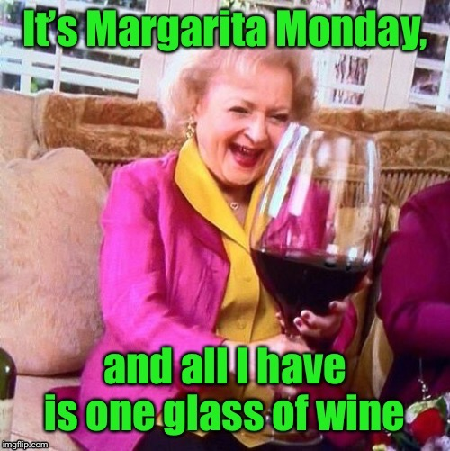When life is hard at the start of the week | image tagged in betty white,wine,margarita,monday,margarita monday,funny memes | made w/ Imgflip meme maker