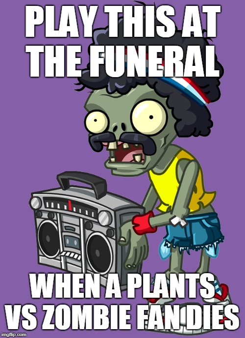 *raise the boombox at the funeral af | PLAY THIS AT THE FUNERAL WHEN A PLANTS VS ZOMBIE FAN DIES | image tagged in raise the boombox,pvz | made w/ Imgflip meme maker